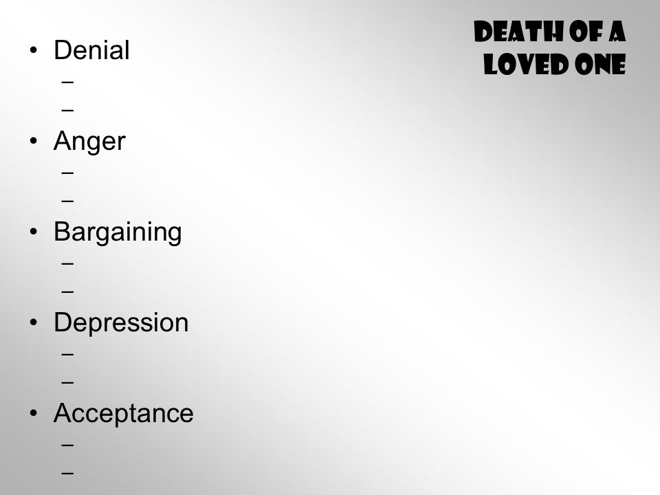 Death of A Loved One Denial – – Anger – – Bargaining – – Depression – – Acceptance – –