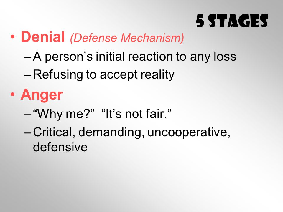 5 Stages Denial (Defense Mechanism) –A person's initial reaction to any loss –Refusing to accept reality Anger – Why me? It's not fair. –Critical, demanding, uncooperative, defensive