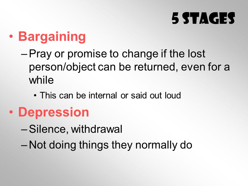 5 Stages Bargaining –Pray or promise to change if the lost person/object can be returned, even for a while This can be internal or said out loud Depression –Silence, withdrawal –Not doing things they normally do
