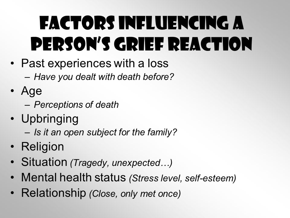 Factors Influencing a Person's Grief Reaction Past experiences with a loss –Have you dealt with death before.