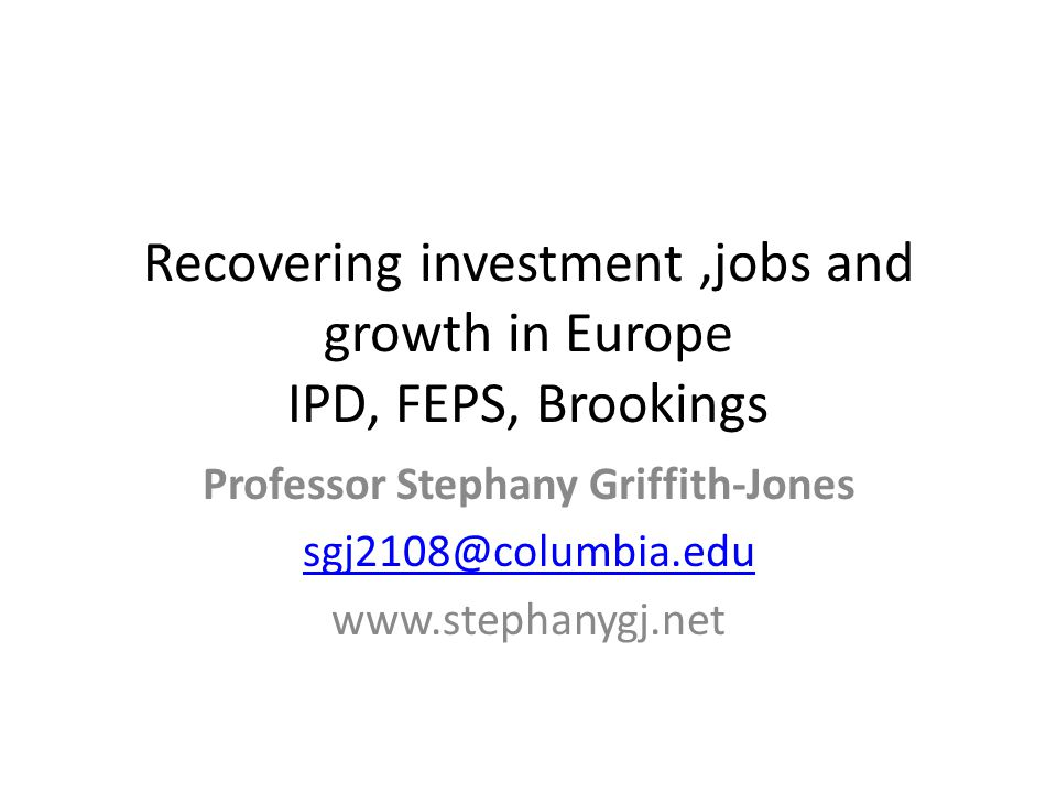 Professor Stephany Griffith-Jones sgj2108@columbia.edu www.stephanygj.net Recovering investment,jobs and growth in Europe IPD, FEPS, Brookings