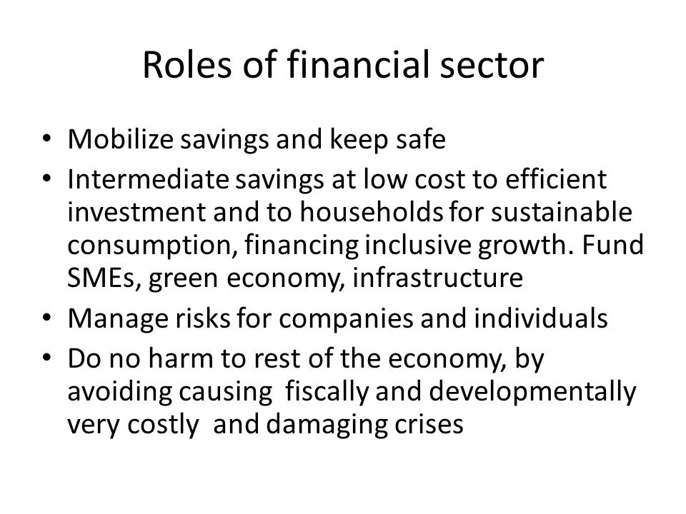 Roles of financial sector Mobilize savings and keep safe Intermediate savings at low cost to efficient investment and to households for sustainable consumption, financing inclusive growth.