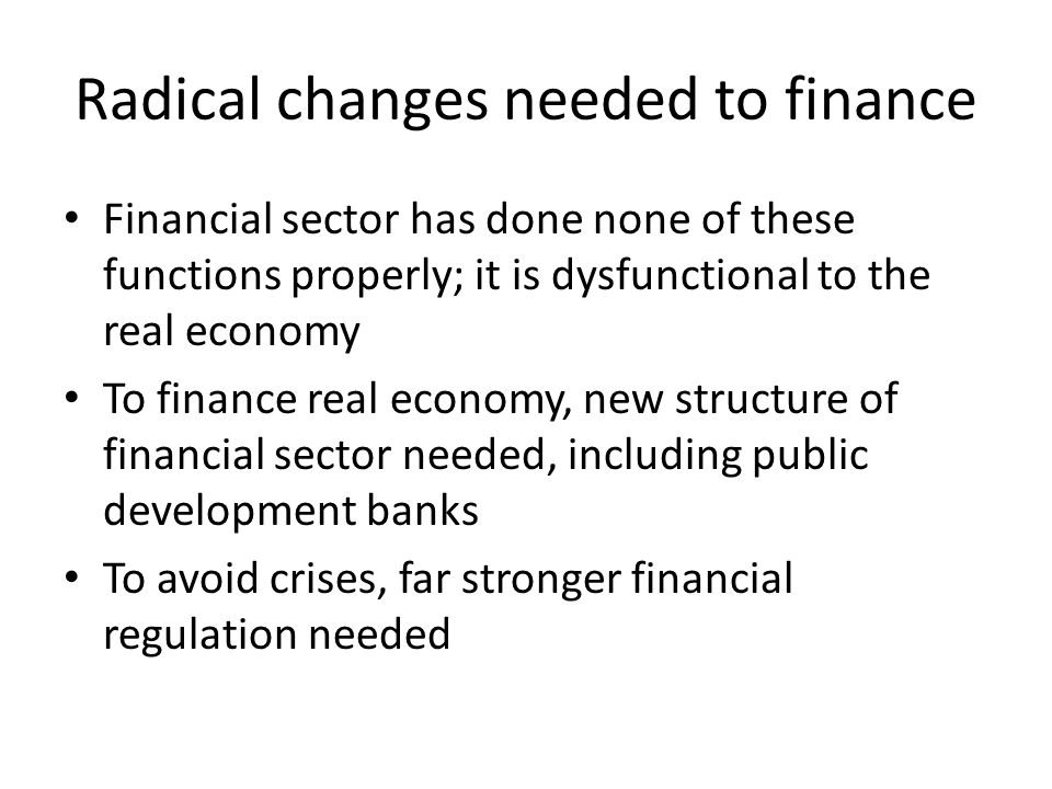 Radical changes needed to finance Financial sector has done none of these functions properly; it is dysfunctional to the real economy To finance real economy, new structure of financial sector needed, including public development banks To avoid crises, far stronger financial regulation needed