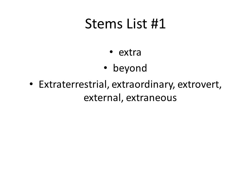 Stems List #1 extra beyond Extraterrestrial, extraordinary, extrovert, external, extraneous