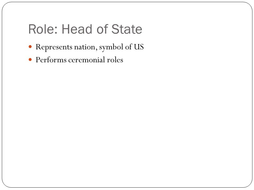 Role: Head of State Represents nation, symbol of US Performs ceremonial roles