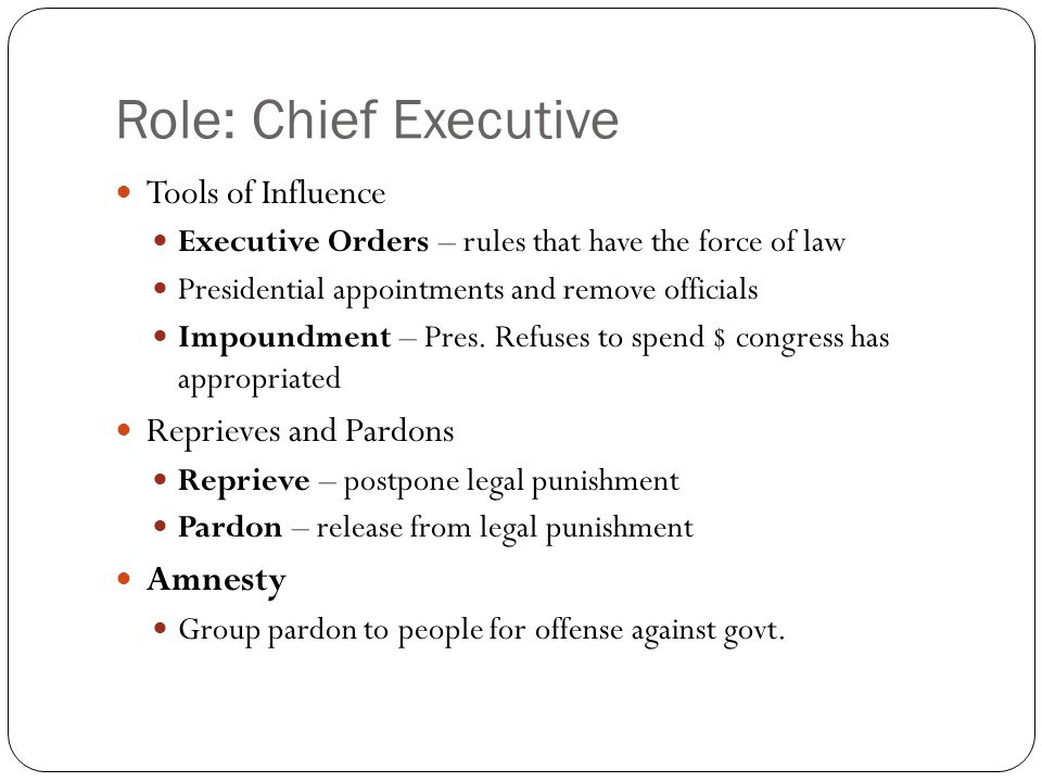 Role: Chief Executive Tools of Influence Executive Orders – rules that have the force of law Presidential appointments and remove officials Impoundment – Pres.