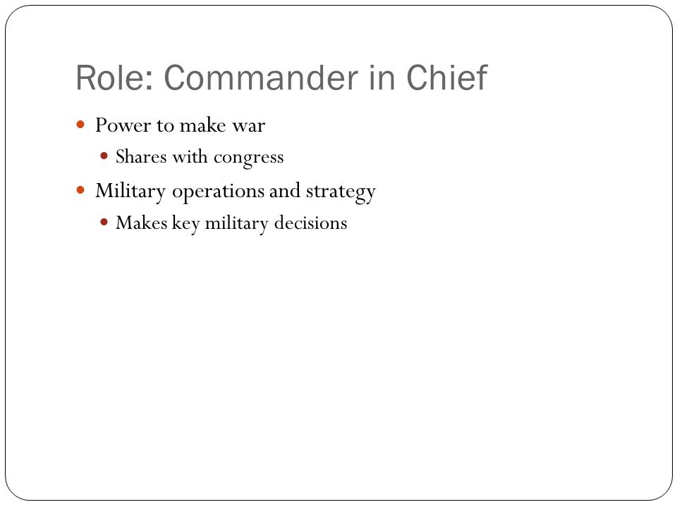 Role: Commander in Chief Power to make war Shares with congress Military operations and strategy Makes key military decisions