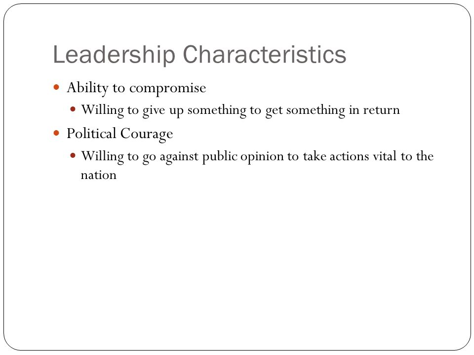 Leadership Characteristics Ability to compromise Willing to give up something to get something in return Political Courage Willing to go against public opinion to take actions vital to the nation