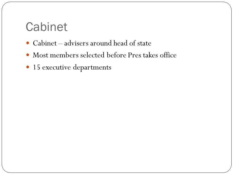 Cabinet Cabinet – advisers around head of state Most members selected before Pres takes office 15 executive departments