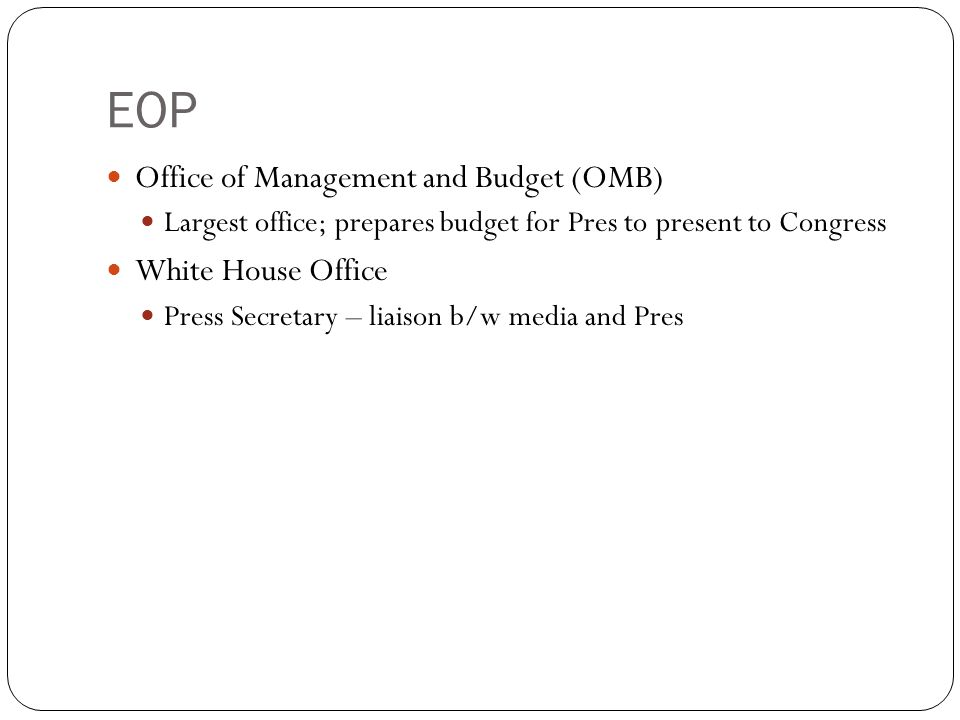 EOP Office of Management and Budget (OMB) Largest office; prepares budget for Pres to present to Congress White House Office Press Secretary – liaison b/w media and Pres