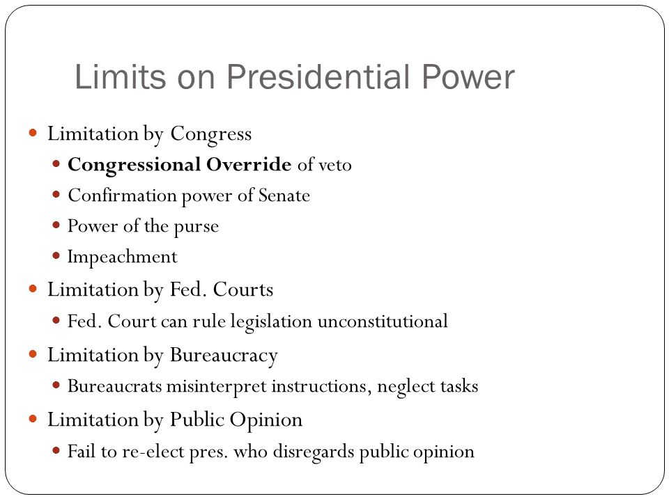 Limits on Presidential Power Limitation by Congress Congressional Override of veto Confirmation power of Senate Power of the purse Impeachment Limitation by Fed.
