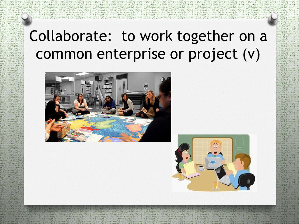 Collaborate: to work together on a common enterprise or project (v)