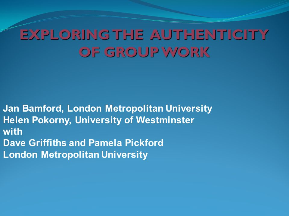 EXPLORING THE AUTHENTICITY OF GROUP WORK Jan Bamford, London Metropolitan University Helen Pokorny, University of Westminster with Dave Griffiths and Pamela Pickford London Metropolitan University