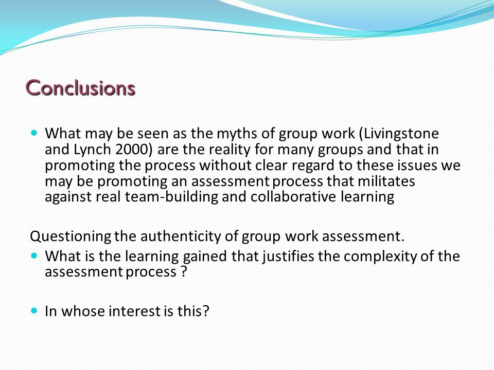 Conclusions What may be seen as the myths of group work (Livingstone and Lynch 2000) are the reality for many groups and that in promoting the process without clear regard to these issues we may be promoting an assessment process that militates against real team-building and collaborative learning Questioning the authenticity of group work assessment.