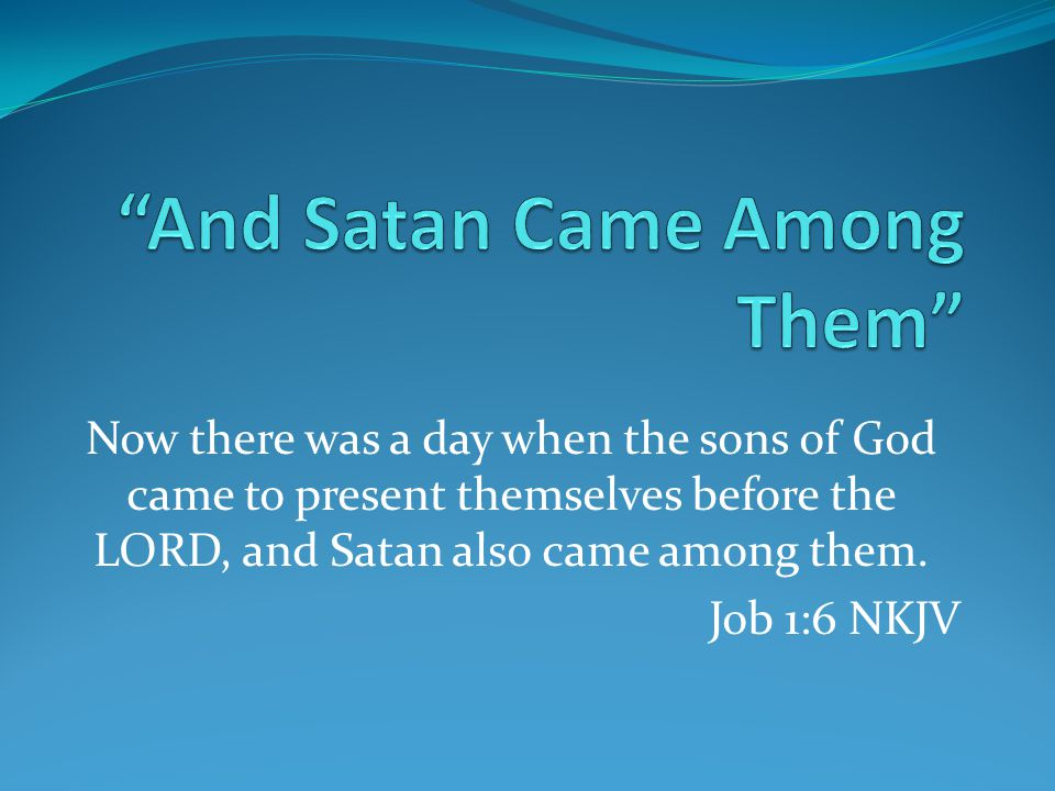 Now there was a day when the sons of God came to present themselves before the LORD, and Satan also came among them. Job 1:6 NKJV