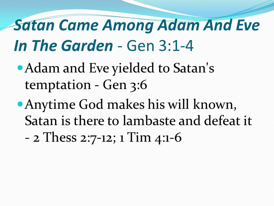 Satan Came Among Adam And Eve In The Garden - Gen 3:1-4 Adam and Eve yielded to Satan s temptation - Gen 3:6 Anytime God makes his will known, Satan is there to lambaste and defeat it - 2 Thess 2:7-12; 1 Tim 4:1-6
