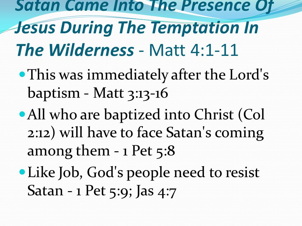 Satan Came Into The Presence Of Jesus During The Temptation In The Wilderness - Matt 4:1-11 This was immediately after the Lord s baptism - Matt 3:13-16 All who are baptized into Christ (Col 2:12) will have to face Satan s coming among them - 1 Pet 5:8 Like Job, God s people need to resist Satan - 1 Pet 5:9; Jas 4:7