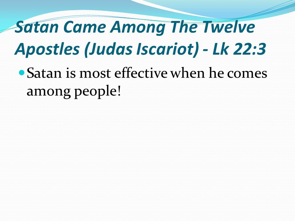 Satan Came Among The Twelve Apostles (Judas Iscariot) - Lk 22:3 Satan is most effective when he comes among people!