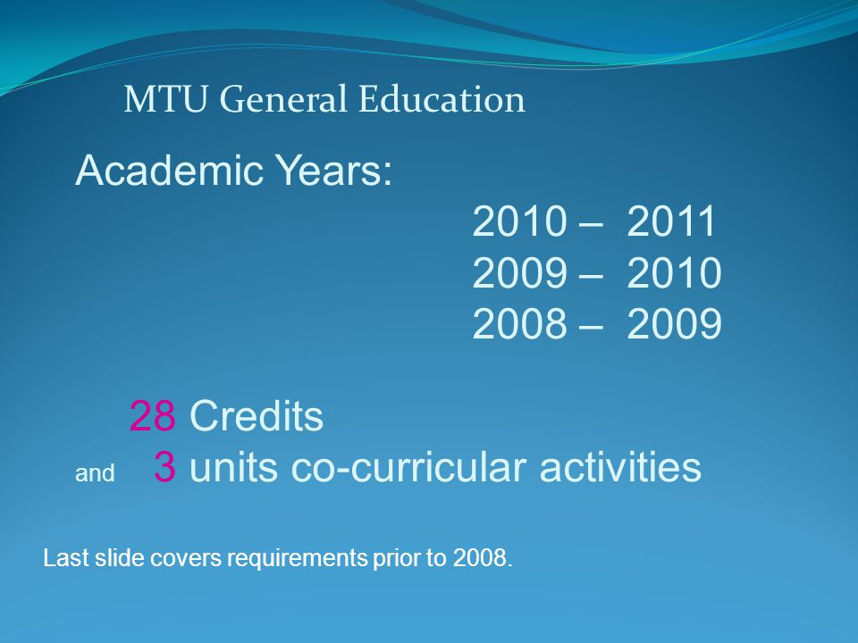 MTU General Education Academic Years: 2010 – 2011 2009 – 2010 2008 – 2009 28 Credits and 3 units co-curricular activities Last slide covers requirements prior to 2008.