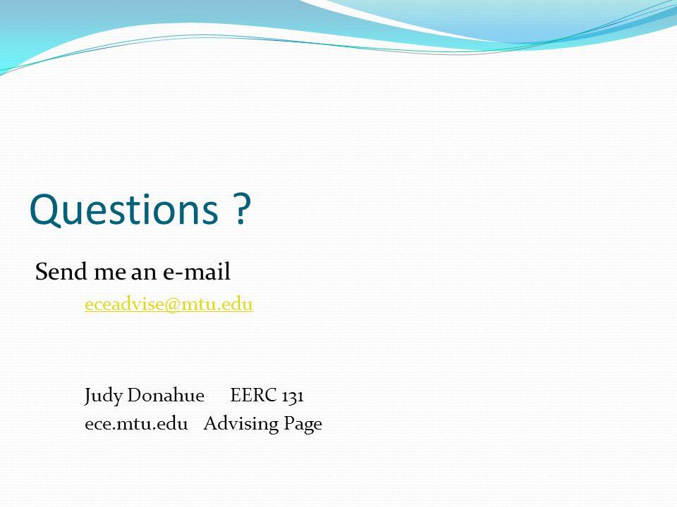 Questions Send me an e-mail eceadvise@mtu.edu Judy Donahue EERC 131 ece.mtu.edu Advising Page