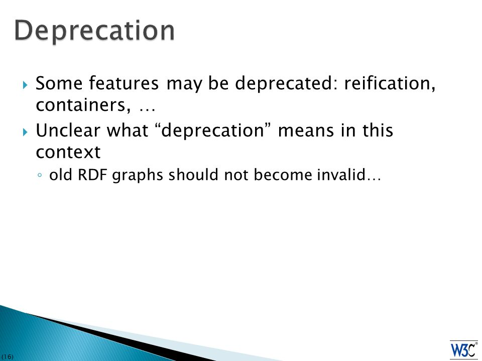 (16)  Some features may be deprecated: reification, containers, …  Unclear what deprecation means in this context ◦ old RDF graphs should not become invalid…