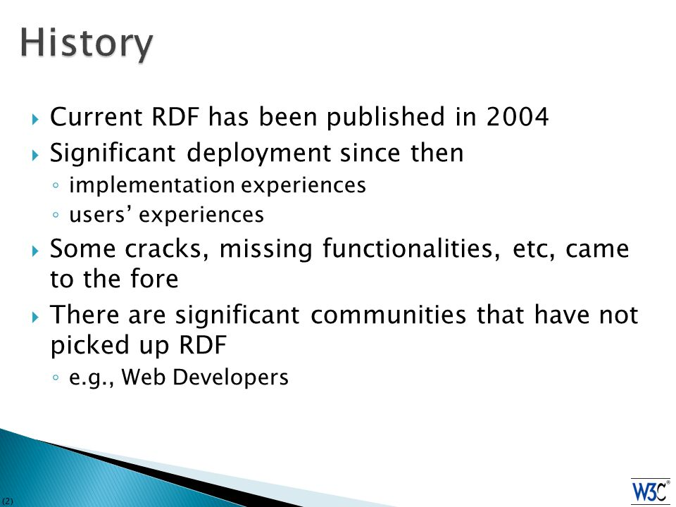 (2)  Current RDF has been published in 2004  Significant deployment since then ◦ implementation experiences ◦ users' experiences  Some cracks, missing functionalities, etc, came to the fore  There are significant communities that have not picked up RDF ◦ e.g., Web Developers
