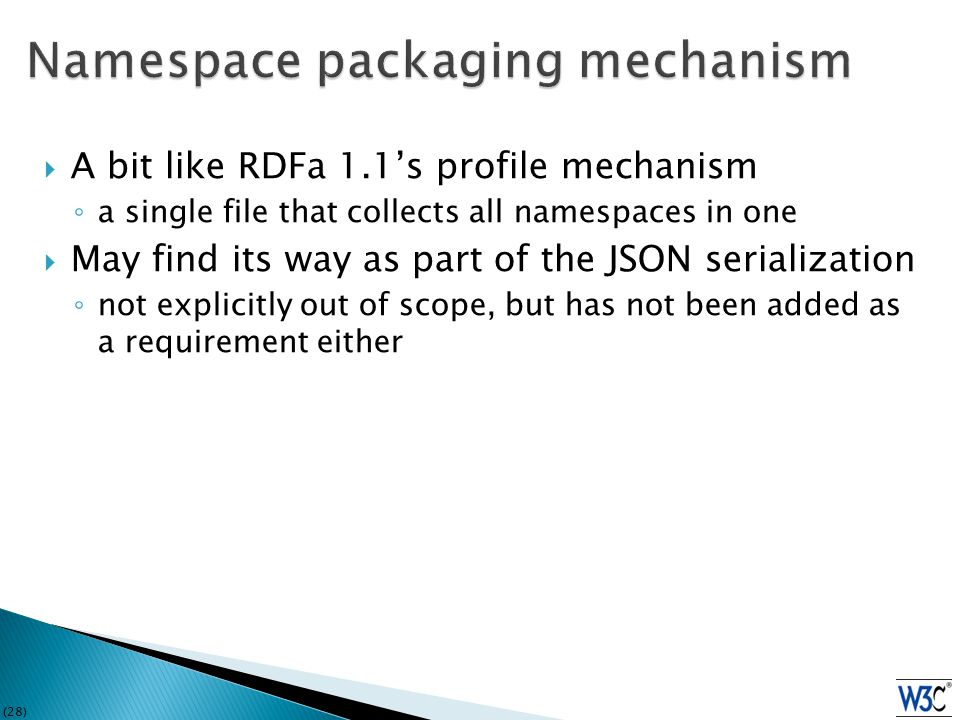(28)  A bit like RDFa 1.1's profile mechanism ◦ a single file that collects all namespaces in one  May find its way as part of the JSON serialization ◦ not explicitly out of scope, but has not been added as a requirement either