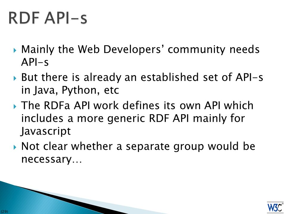 (29)  Mainly the Web Developers' community needs API-s  But there is already an established set of API-s in Java, Python, etc  The RDFa API work defines its own API which includes a more generic RDF API mainly for Javascript  Not clear whether a separate group would be necessary…