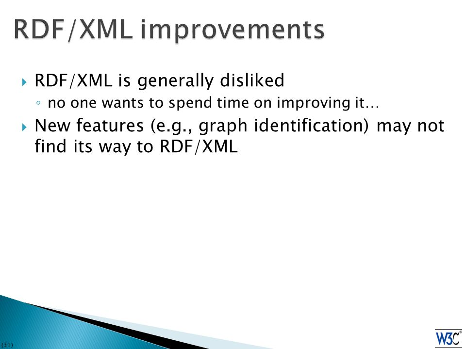 (31)  RDF/XML is generally disliked ◦ no one wants to spend time on improving it…  New features (e.g., graph identification) may not find its way to RDF/XML