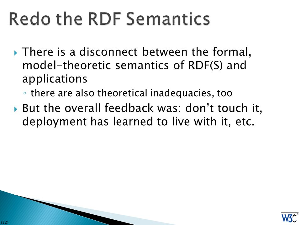 (32)  There is a disconnect between the formal, model-theoretic semantics of RDF(S) and applications ◦ there are also theoretical inadequacies, too  But the overall feedback was: don't touch it, deployment has learned to live with it, etc.