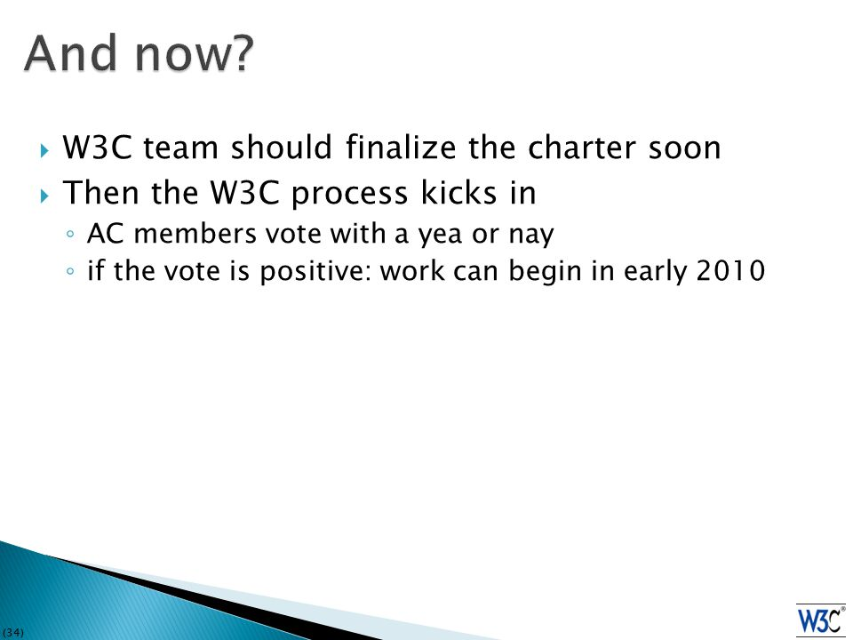 (34)  W3C team should finalize the charter soon  Then the W3C process kicks in ◦ AC members vote with a yea or nay ◦ if the vote is positive: work can begin in early 2010