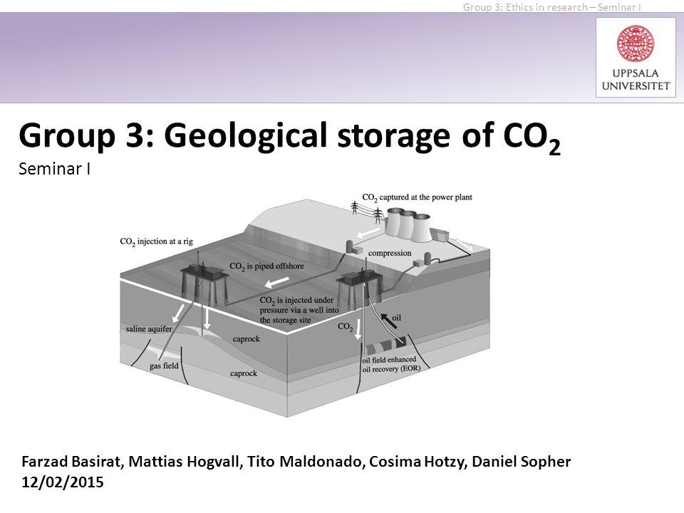 Group 3: Geological storage of CO 2 Seminar I Farzad Basirat, Mattias Hogvall, Tito Maldonado, Cosima Hotzy, Daniel Sopher 12/02/2015 Group 3: Ethics in research – Seminar I