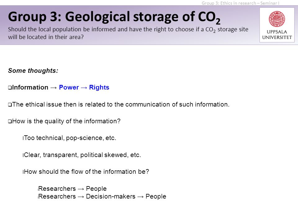 Group 3: Ethics in research – Seminar I Group 3: Geological storage of CO 2 Should the local population be informed and have the right to choose if a CO 2 storage site will be located in their area.