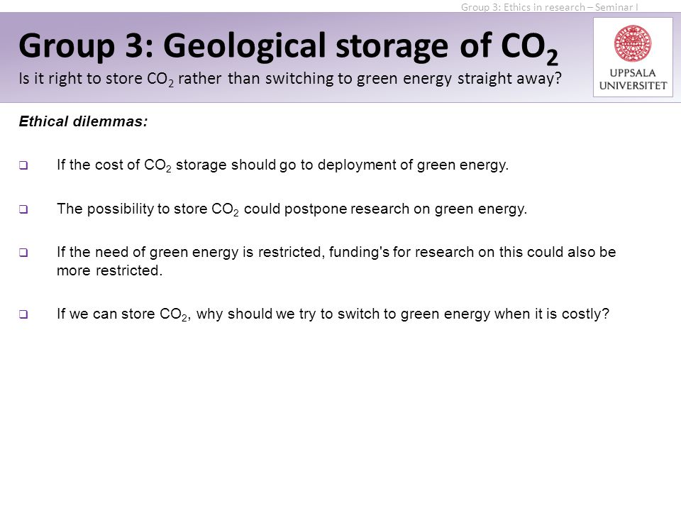 Ethical dilemmas:  If the cost of CO 2 storage should go to deployment of green energy.