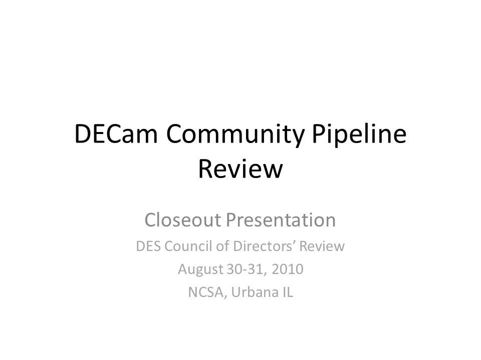 DECam Community Pipeline Review Closeout Presentation DES Council of Directors' Review August 30-31, 2010 NCSA, Urbana IL