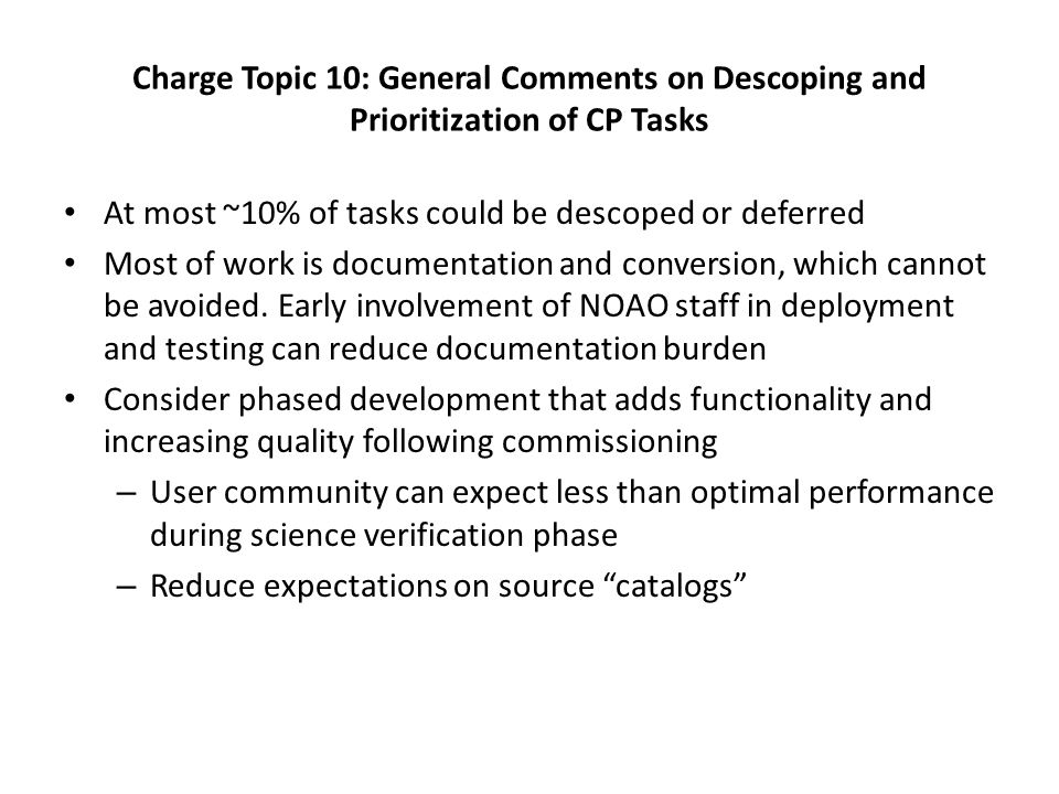 Charge Topic 10: General Comments on Descoping and Prioritization of CP Tasks At most ~10% of tasks could be descoped or deferred Most of work is documentation and conversion, which cannot be avoided.
