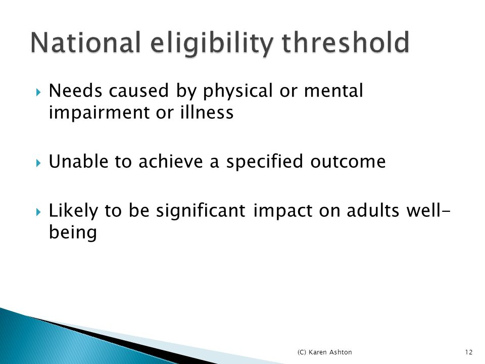  Needs caused by physical or mental impairment or illness  Unable to achieve a specified outcome  Likely to be significant impact on adults well- being (C) Karen Ashton12
