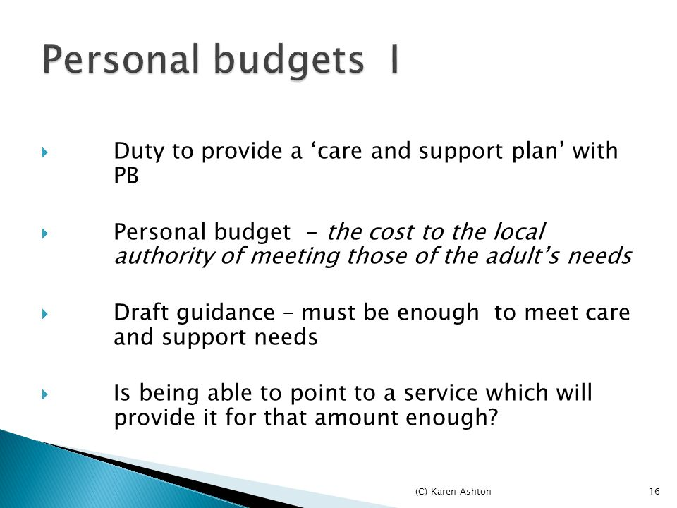 16  Duty to provide a 'care and support plan' with PB  Personal budget - the cost to the local authority of meeting those of the adult's needs  Draft guidance – must be enough to meet care and support needs  Is being able to point to a service which will provide it for that amount enough.
