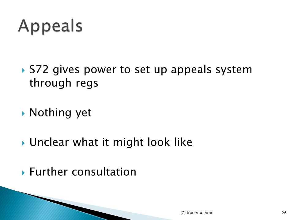  S72 gives power to set up appeals system through regs  Nothing yet  Unclear what it might look like  Further consultation (C) Karen Ashton26