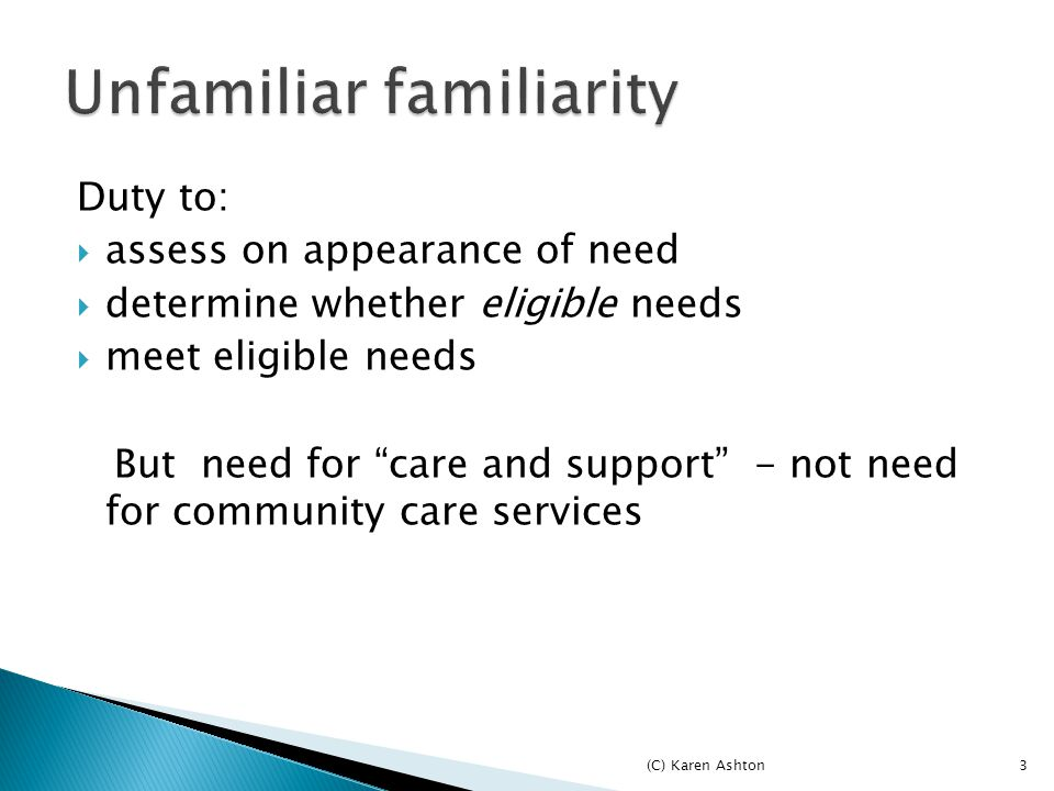 3 Duty to:  assess on appearance of need  determine whether eligible needs  meet eligible needs But need for care and support - not need for community care services (C) Karen Ashton