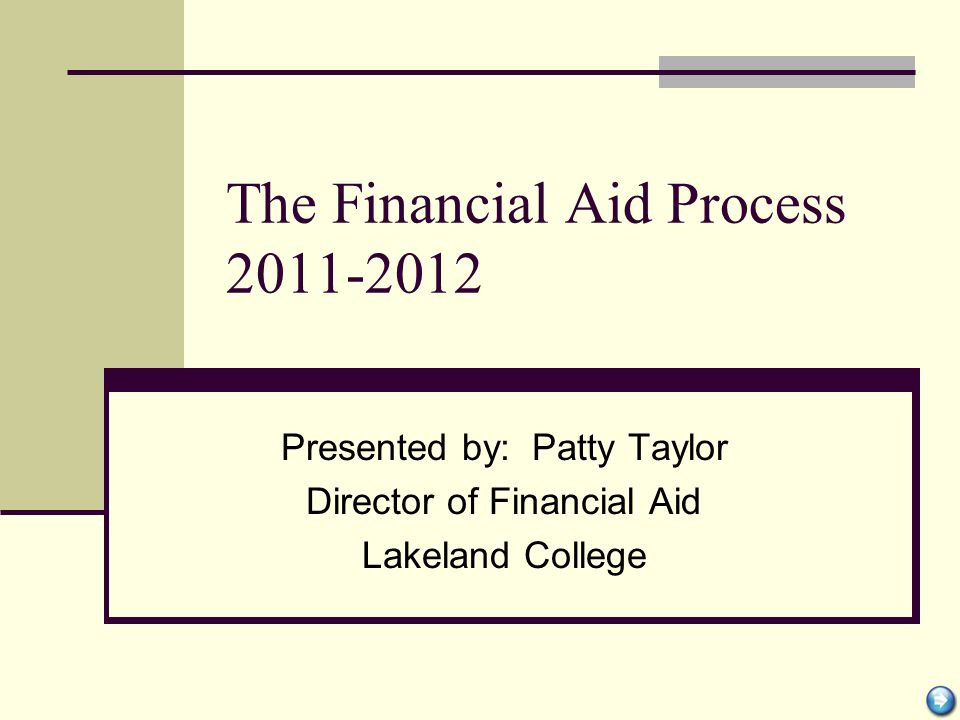 The Financial Aid Process 2011-2012 Presented by: Patty Taylor Director of Financial Aid Lakeland College