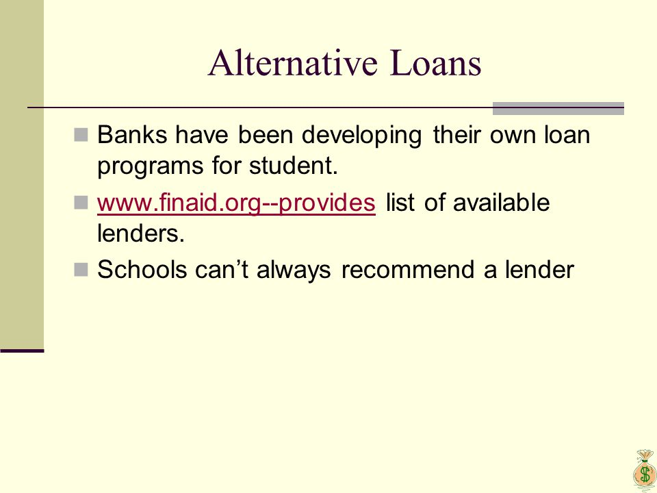 Alternative Loans Banks have been developing their own loan programs for student. www.finaid.org--provides list of available lenders. www.finaid.org--