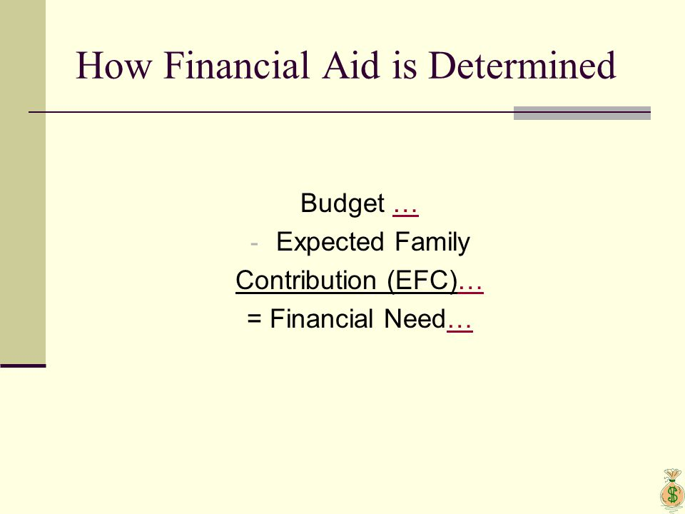 How Financial Aid is Determined Budget …… - Expected Family Contribution (EFC)…… = Financial Need……