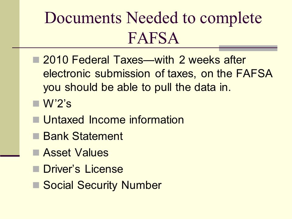 Documents Needed to complete FAFSA 2010 Federal Taxes—with 2 weeks after electronic submission of taxes, on the FAFSA you should be able to pull the d