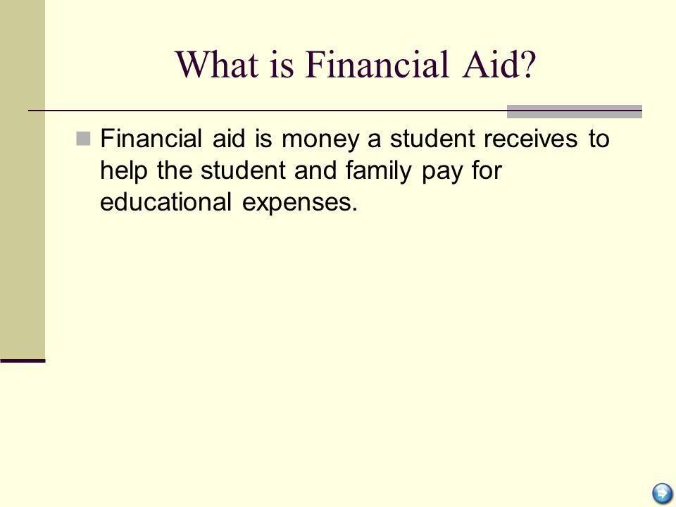 Types of Financial Aid Grants—Money not paid back Scholarships—Money not paid back Loans—Money a student or parent borrows and pays back to a lender Work Program—Job on-campus