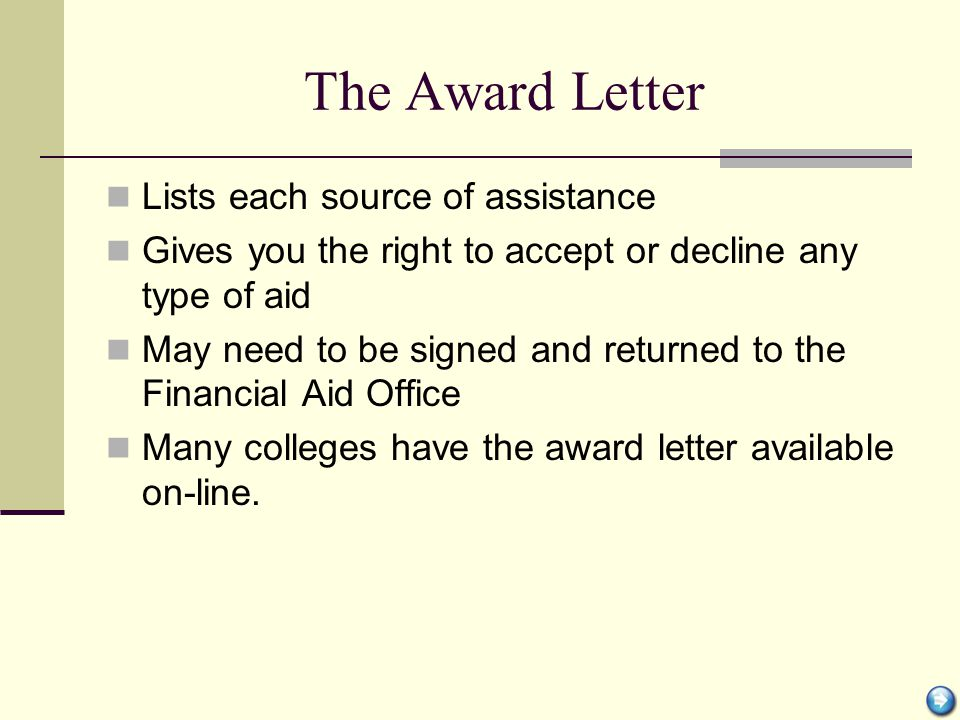The Award Letter Lists each source of assistance Gives you the right to accept or decline any type of aid May need to be signed and returned to the Fi
