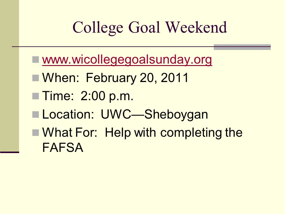College Goal Weekend www.wicollegegoalsunday.org When: February 20, 2011 Time: 2:00 p.m. Location: UWC—Sheboygan What For: Help with completing the FA