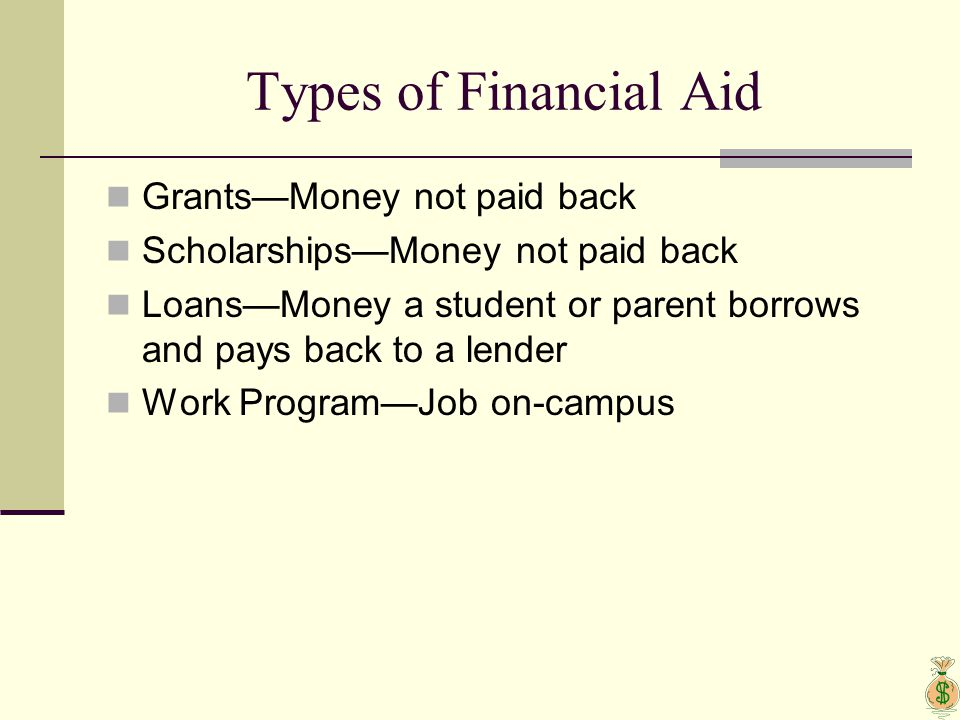 Types of Financial Aid Grants—Money not paid back Scholarships—Money not paid back Loans—Money a student or parent borrows and pays back to a lender W