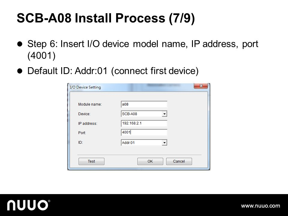 SCB-A08 Install Process (7/9) Step 6: Insert I/O device model name, IP address, port (4001) Default ID: Addr:01 (connect first device) www.nuuo.com