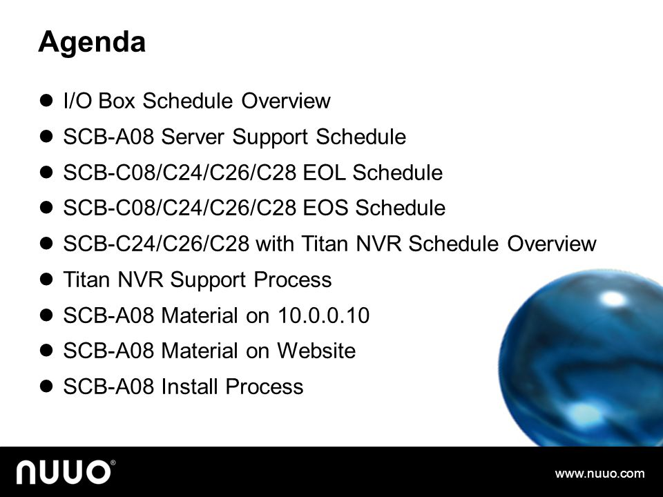 Agenda I/O Box Schedule Overview SCB-A08 Server Support Schedule SCB-C08/C24/C26/C28 EOL Schedule SCB-C08/C24/C26/C28 EOS Schedule SCB-C24/C26/C28 with Titan NVR Schedule Overview Titan NVR Support Process SCB-A08 Material on 10.0.0.10 SCB-A08 Material on Website SCB-A08 Install Process www.nuuo.com
